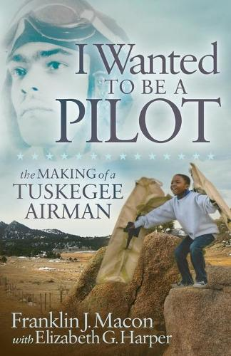 I Wanted to be a Pilot: The Making of a Tuskegee Airman (Paperback)