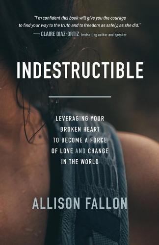 Indestructible: Leveraging Your Broken Heart to Become a Force of Love & Change in the World (Paperback)
