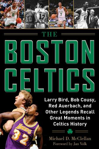 The Boston Celtics: Larry Bird, Bob Cousy, Red Auerbach, and Other Legends Recall Great Moments in Celtics History (Hardback)