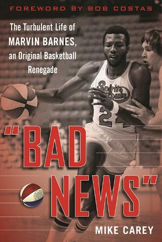 """Bad News"": The Turbulent Life of Marvin Barnes, Pro Basketball's Original Renegade (Paperback)"