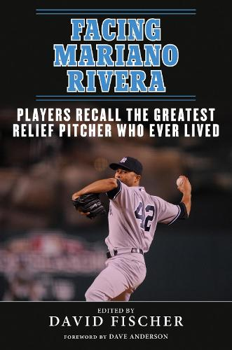 Facing Mariano Rivera: Players Recall the Greatest Relief Pitcher Who Ever Lived (Paperback)