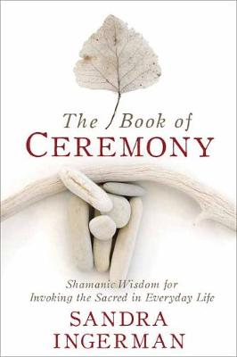 The Book of Ceremony: Shamanic Wisdom for Invoking the Sacred in Everyday Life (Paperback)