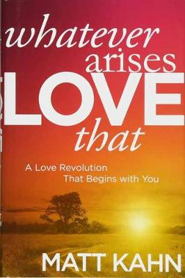 Whatever Arises, Love That: A Love Revolution That Begins with You (Paperback)