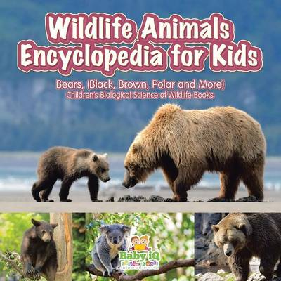 Wildlife Animals Encyclopedia for Kids - Bears, (Black, Brown, Polar and More) - Children's Biological Science of Wildlife Books (Paperback)