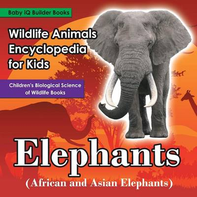 Wildlife Animals Encyclopedia for Kids - Elephants (African and Asian Elephants) - Children's Biological Science of Wildlife Books (Paperback)