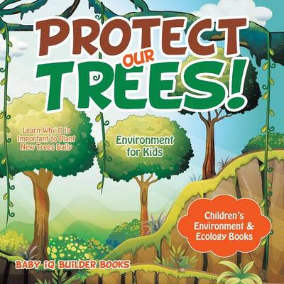 Protect Our Trees! Learn Why It Is Important to Plant New Trees Daily - Environment for Kids - Children's Environment & Ecology Books (Paperback)