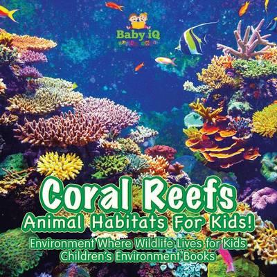 Coral Reefs - Animal Habitats for Kids! Environment Where Wildlife Lives - Children's Environment Books (Paperback)