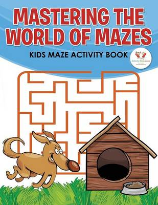 Mastering the World of Mazes: Kids Maze Activity Book (Paperback)