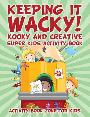 Keeping It Wacky! Kooky and Creative Super Kids Activity Book (Paperback)