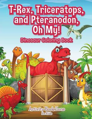 T-Rex, Triceratops, and Pteranodon, Oh My! Dinosaur Coloring Book (Paperback)