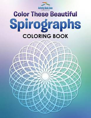 Color These Beautiful Spirographs Coloring Book (Paperback)