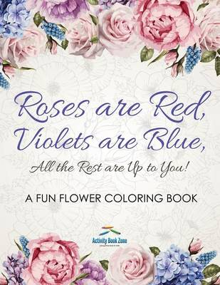 Roses Are Red, Violets Are Blue, All the Rest Are Up to You! a Fun Flower Coloring Book (Paperback)