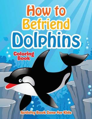 How to Befriend Dolphins Coloring Book (Paperback)