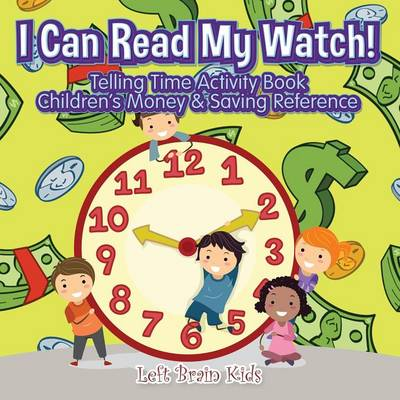 I Can Read My Watch! - Telling Time Activity Book: Children's Money & Saving Reference (Paperback)