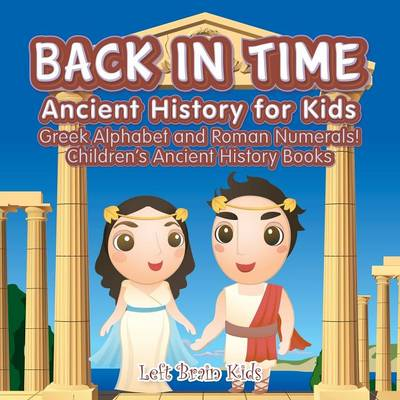 Back in Time: Ancient History for Kids: Greek Alphabet and Roman Numerals! - Children's Ancient History Books (Paperback)