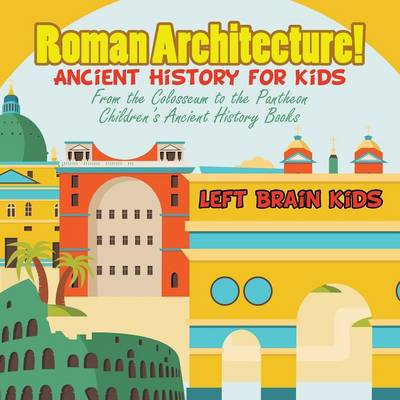 Roman Architecture! Ancient History for Kids: From the Colosseum to the Pantheon - Children's Ancient History Books (Paperback)