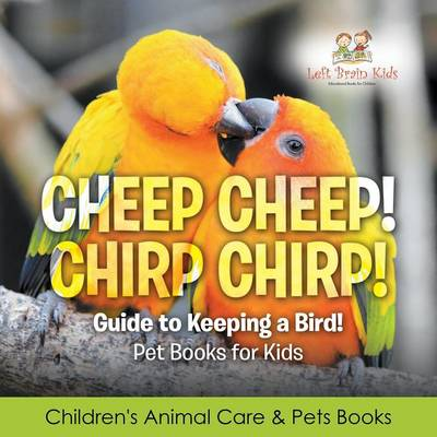 Cheep Cheep! Chirp Chirp! Guide to Keeping a Bird! Pet Books for Kids - Children's Animal Care & Pets Books (Paperback)