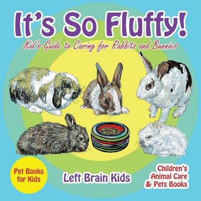 It's So Fluffy! Kid's Guide to Caring for Rabbits and Bunnies - Pet Books for Kids - Children's Animal Care & Pets Books (Paperback)