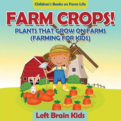 Farm Crops! Plants That Grow on Farms (Farming for Kids) - Children's Books on Farm Life (Paperback)