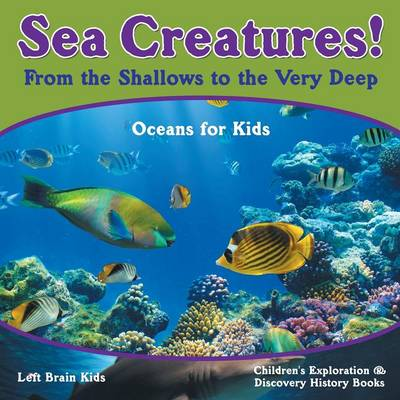 Sea Creatures! from the Shallows to the Very Deep - Oceans for Kids - Children's Exploration & Discovery History Books (Paperback)