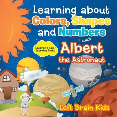 Learning about Colors, Shapes and Numbers with Albert the Astronaut - Children's Early Learning Books (Paperback)