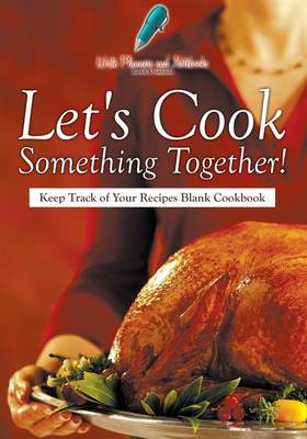 Let's Cook Something Together! Keep Track of Your Recipes Blank Cookbook (Paperback)