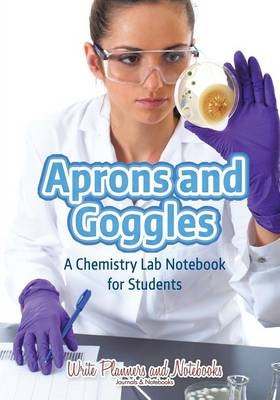 Aprons and Goggles: A Chemistry Lab Notebook for Students (Paperback)