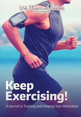Keep Exercising! a Journal to Tracking and Keeping Your Motivation (Paperback)