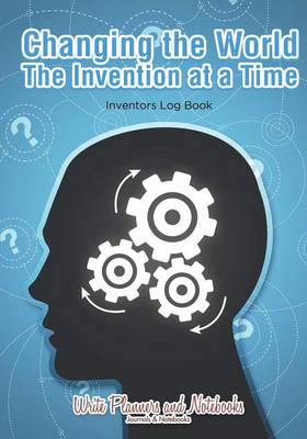 Changing the World the Invention at a Time: Inventors Log Book (Paperback)