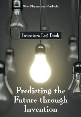 Predicting the Future Through Invention: Inventors Log Book (Paperback)