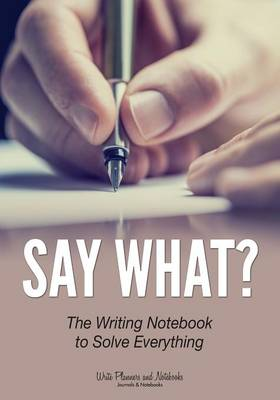 Say What? the Writing Notebook to Solve Everything (Paperback)