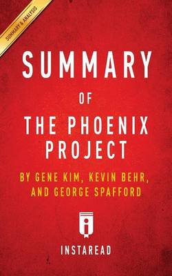 Summary of the Phoenix Project: By Gene Kim, Kevin Behr and George Spafford - Includes Analysis (Paperback)