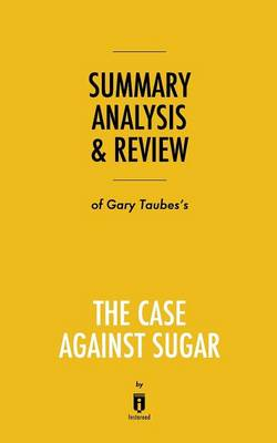 Summary, Analysis & Review of Gary Taubes's The Case Against Sugar by Instaread (Paperback)