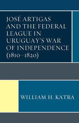 Jose Artigas and the Federal League in Uruguay's War of Independence (1810-1820) (Hardback)
