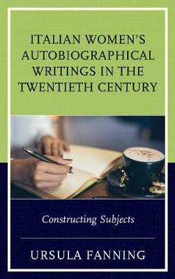 Italian Women's Autobiographical Writings in the Twentieth Century: Constructing Subjects - The Fairleigh Dickinson University Press Series in Italian Studies (Hardback)