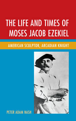 The Life and Times of Moses Jacob Ezekiel: American Sculptor, Arcadian Knight (Paperback)