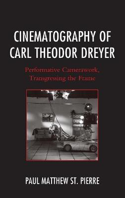 Cinematography of Carl Theodor Dreyer: Performative Camerawork, Transgressing the Frame - The Fairleigh Dickinson University Press Series in Communication Studies (Hardback)