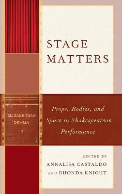 Stage Matters: Props, Bodies, and Space in Shakespearean Performance - Shakespeare and the Stage (Hardback)