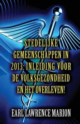 Stedelijke Gemeenschappen in 2013: Inleiding Voor de Volksgezondheid En Het Overleven! (Dutch) (Paperback)
