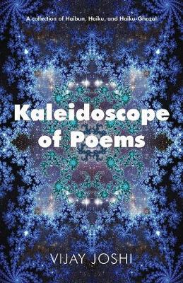 Kaleidoscope of Poems: A Collection of Haibun, Haiku, and Haiku-Ghazals (Paperback)