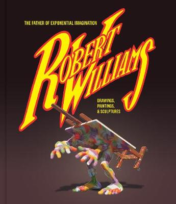 Robert Williams: The Father Of Exponential Imagination: Drawings, Paintings, & Sculptures (Hardback)