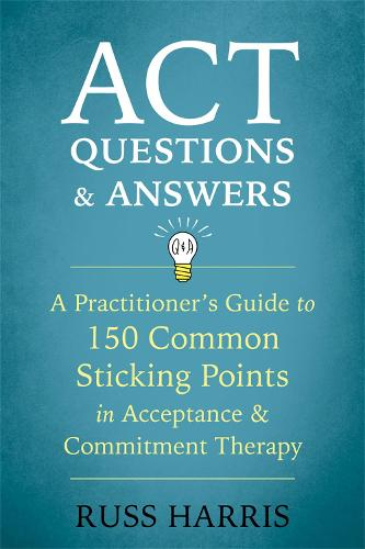 ACT Questions and Answers: A Practitioner's Guide to 50 Common Sticking Points in Acceptance and Commitment Therapy (Paperback)