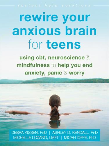Rewire Your Anxious Brain for Teens: Using CBT, Neuroscience, and Mindfulness to Help You End Anxiety, Panic, and Worry (Paperback)