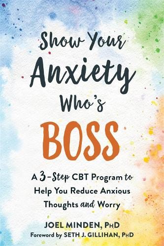 Show Your Anxiety Who's Boss: A Three-Step CBT Program to Help You Reduce Anxious Thoughts and Worry (Paperback)