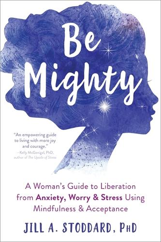 Be Mighty: A Woman's Guide to Liberation from Anxiety, Worry, and Stress Using Mindfulness and Acceptance (Paperback)