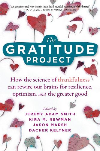The Gratitude Project: How Cultivating Thankfulness Can Rewire Your Brain for Resilience, Optimism, and the Greater Good (Paperback)