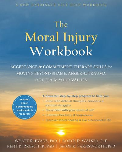 The Moral Injury Workbook: Acceptance and Commitment Therapy Skills for Moving Beyond Shame, Anger, and Trauma to Reclaim Your Values (Paperback)