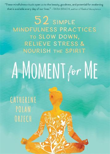 A Moment for Me: 52 Simple Mindfulness Practices to Slow Down, Relieve Stress, and Nourish the Spirit (Hardback)