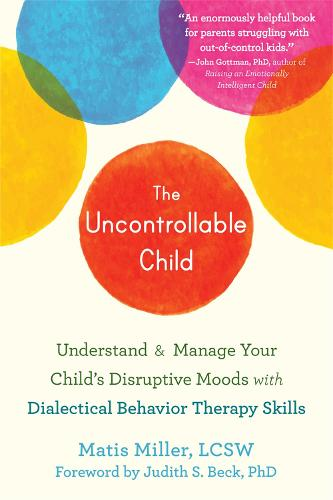 The Uncontrollable Child: Understand and Manage Your Child's Disruptive Moods with Dialectical Behavior Therapy Skills (Paperback)
