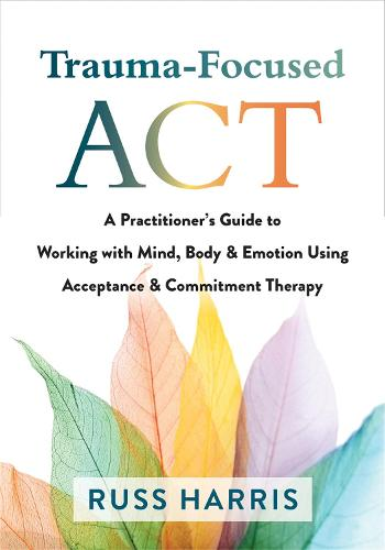 Trauma-Focused ACT: A Practitioner's Guide to Working with Mind, Body, and Emotion Using Acceptance and Commitment Therapy (Paperback)